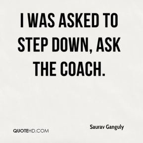 I was asked to step down, ask the coach.