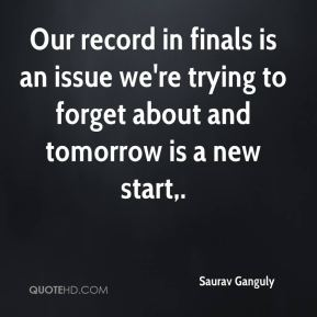 Our record in finals is an issue we're trying to forget about and tomorrow is a new start.