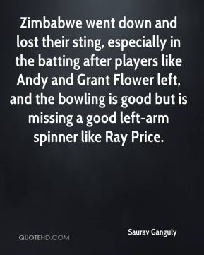 Saurav Ganguly  - Zimbabwe went down and lost their sting, especially in the batting after players like Andy and Grant Flower left, and the bowling is good but is missing a good left-arm spinner like Ray Price.