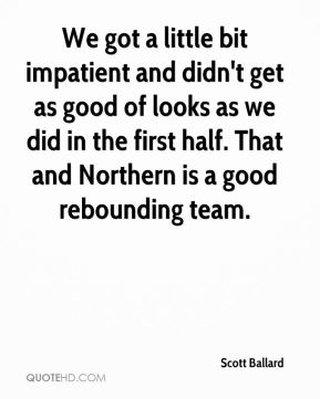 Scott Ballard  - We got a little bit impatient and didn't get as good of looks as we did in the first half. That and Northern is a good rebounding team.
