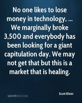 Scott Bleier  - No one likes to lose money in technology, ... We marginally broke 3,500 and everybody has been looking for a giant capitulation day. We may not get that but this is a market that is healing.