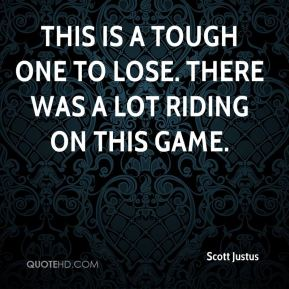 Scott Justus  - This is a tough one to lose. There was a lot riding on this game.