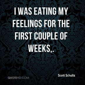 Scott Schultz  - I was eating my feelings for the first couple of weeks.