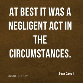 Sean Carroll  - At best it was a negligent act in the circumstances.