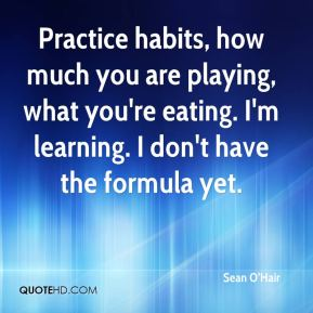 Sean O'Hair  - Practice habits, how much you are playing, what you're eating. I'm learning. I don't have the formula yet.