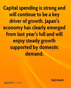 Seiji Adachi  - Capital spending is strong and will continue to be a key driver of growth. Japan's economy has clearly emerged from last year's lull and will enjoy steady growth supported by domestic demand.