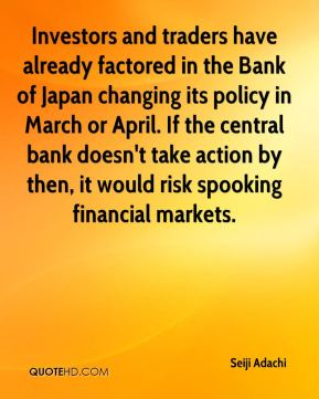 Seiji Adachi  - Investors and traders have already factored in the Bank of Japan changing its policy in March or April. If the central bank doesn't take action by then, it would risk spooking financial markets.