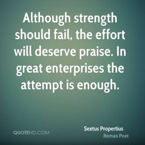 Although strength should fail, the effort will deserve praise. In great enterprises the attempt is enough.