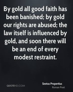 Sextus Propertius - By gold all good faith has been banished; by gold our rights are abused; the law itself is influenced by gold, and soon there will be an end of every modest restraint.