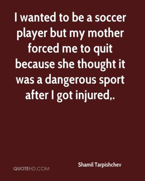 Shamil Tarpishchev  - I wanted to be a soccer player but my mother forced me to quit because she thought it was a dangerous sport after I got injured.