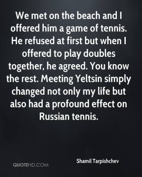 Shamil Tarpishchev  - We met on the beach and I offered him a game of tennis. He refused at first but when I offered to play doubles together, he agreed. You know the rest. Meeting Yeltsin simply changed not only my life but also had a profound effect on Russian tennis.