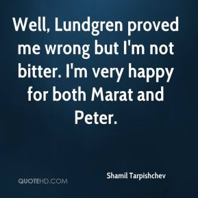 Shamil Tarpishchev  - Well, Lundgren proved me wrong but I'm not bitter. I'm very happy for both Marat and Peter.