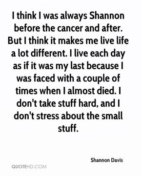 I think I was always Shannon before the cancer and after. But I think it makes me live life a lot different. I live each day as if it was my last because I was faced with a couple of times when I almost died. I don't take stuff hard, and I don't stress about the small stuff.