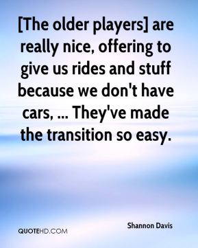 [The older players] are really nice, offering to give us rides and stuff because we don't have cars, ... They've made the transition so easy.