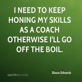 Shaun Edwards  - I need to keep honing my skills as a coach otherwise I'll go off the boil.