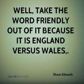 Well, take the word friendly out of it because it is England versus Wales.