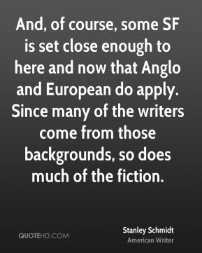 Stanley Schmidt - And, of course, some SF is set close enough to here and now that Anglo and European do apply. Since many of the writers come from those backgrounds, so does much of the fiction.
