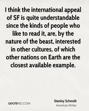 Stanley Schmidt - I think the international appeal of SF is quite understandable since the kinds of people who like to read it, are, by the nature of the beast, interested in other cultures, of which other nations on Earth are the closest available example.