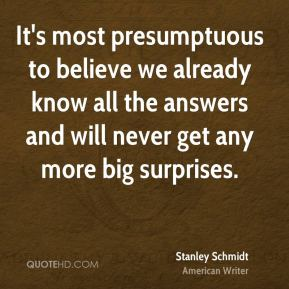 It's most presumptuous to believe we already know all the answers and will never get any more big surprises.