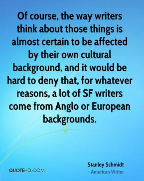Stanley Schmidt - Of course, the way writers think about those things is almost certain to be affected by their own cultural background, and it would be hard to deny that, for whatever reasons, a lot of SF writers come from Anglo or European backgrounds.