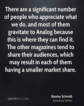 Stanley Schmidt - There are a significant number of people who appreciate what we do, and most of them gravitate to Analog because this is where they can find it. The other magazines tend to share their audiences, which may result in each of them having a smaller market share.