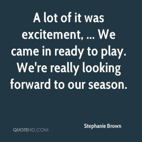 Stephanie Brown  - A lot of it was excitement, ... We came in ready to play. We're really looking forward to our season.