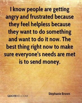 Stephanie Brown  - I know people are getting angry and frustrated because they feel helpless because they want to do something and want to do it now. The best thing right now to make sure everyone's needs are met is to send money.