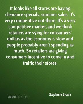 Stephanie Brown  - It looks like all stores are having clearance specials, summer sales. It's very competitive out there. It's a very competitive market, and we think retailers are vying for consumers' dollars as the economy is slow and people probably aren't spending as much. So retailers are giving consumers incentive to come in and traffic their stores.