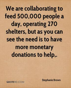 Stephanie Brown  - We are collaborating to feed 500,000 people a day, operating 270 shelters, but as you can see the need is to have more monetary donations to help.