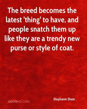 The breed becomes the latest 'thing' to have, and people snatch them up like they are a trendy new purse or style of coat.