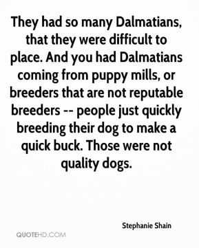 They had so many Dalmatians, that they were difficult to place. And you had Dalmatians coming from puppy mills, or breeders that are not reputable breeders -- people just quickly breeding their dog to make a quick buck. Those were not quality dogs.