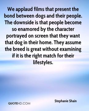We applaud films that present the bond between dogs and their people. The downside is that people become so enamored by the character portrayed on screen that they want that dog in their home. They assume the breed is great without examining if it is the right match for their lifestyles.