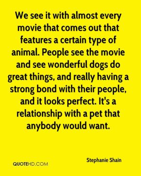 We see it with almost every movie that comes out that features a certain type of animal. People see the movie and see wonderful dogs do great things, and really having a strong bond with their people, and it looks perfect. It's a relationship with a pet that anybody would want.