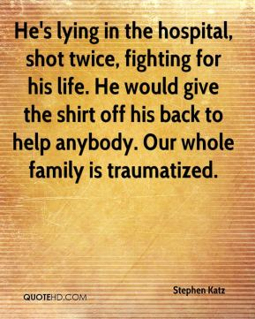 Stephen Katz  - He's lying in the hospital, shot twice, fighting for his life. He would give the shirt off his back to help anybody. Our whole family is traumatized.