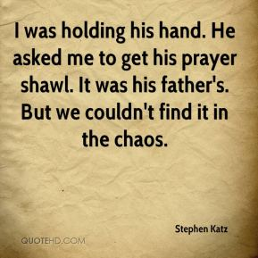 I was holding his hand. He asked me to get his prayer shawl. It was his father's. But we couldn't find it in the chaos.