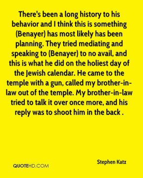 There's been a long history to his behavior and I think this is something (Benayer) has most likely has been planning. They tried mediating and speaking to (Benayer) to no avail, and this is what he did on the holiest day of the Jewish calendar. He came to the temple with a gun, called my brother-in-law out of the temple. My brother-in-law tried to talk it over once more, and his reply was to shoot him in the back .