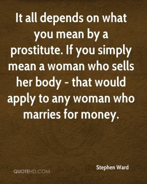 Stephen Ward  - It all depends on what you mean by a prostitute. If you simply mean a woman who sells her body - that would apply to any woman who marries for money.