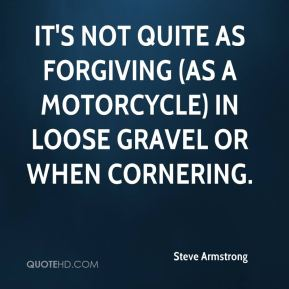 Steve Armstrong  - It's not quite as forgiving (as a motorcycle) in loose gravel or when cornering.