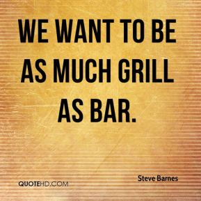 Steve Barnes  - We want to be as much grill as bar.