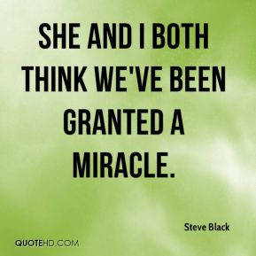 Steve Black  - She and I both think we've been granted a miracle.
