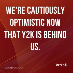 Steve Hill  - We're cautiously optimistic now that Y2K is behind us.