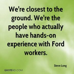 Steve Long  - We're closest to the ground. We're the people who actually have hands-on experience with Ford workers.