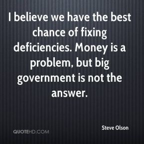 Steve Olson  - I believe we have the best chance of fixing deficiencies. Money is a problem, but big government is not the answer.