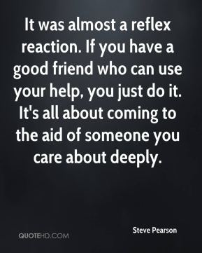 Steve Pearson  - It was almost a reflex reaction. If you have a good friend who can use your help, you just do it. It's all about coming to the aid of someone you care about deeply.