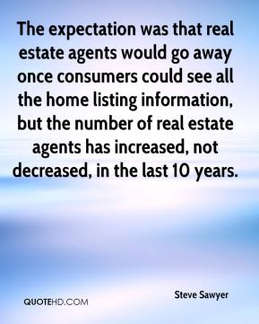 Steve Sawyer  - The expectation was that real estate agents would go away once consumers could see all the home listing information, but the number of real estate agents has increased, not decreased, in the last 10 years.