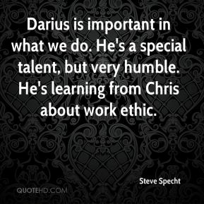 Darius is important in what we do. He's a special talent, but very humble. He's learning from Chris about work ethic.