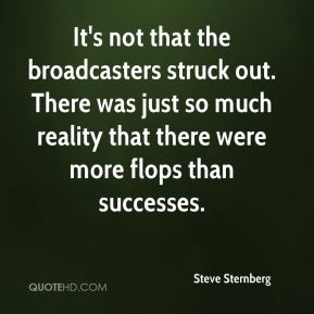 Steve Sternberg  - It's not that the broadcasters struck out. There was just so much reality that there were more flops than successes.