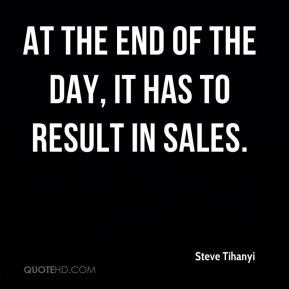 Steve Tihanyi  - At the end of the day, it has to result in sales.