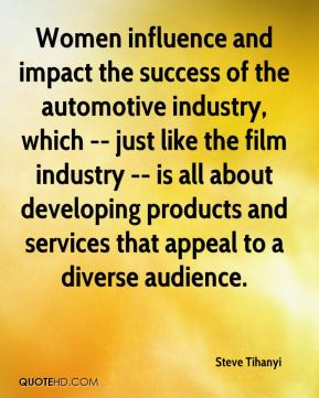 Steve Tihanyi  - Women influence and impact the success of the automotive industry, which -- just like the film industry -- is all about developing products and services that appeal to a diverse audience.