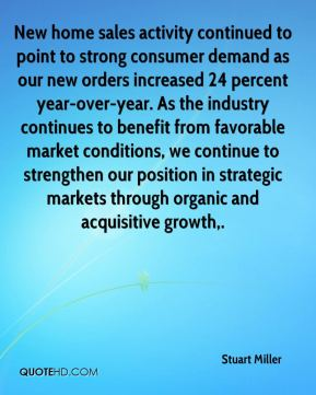 Stuart Miller  - New home sales activity continued to point to strong consumer demand as our new orders increased 24 percent year-over-year. As the industry continues to benefit from favorable market conditions, we continue to strengthen our position in strategic markets through organic and acquisitive growth.